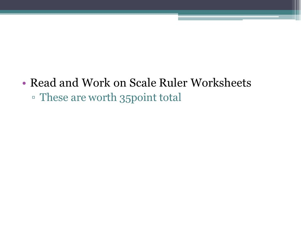 Read and Work on Scale Ruler Worksheets ▫These are worth 35point total