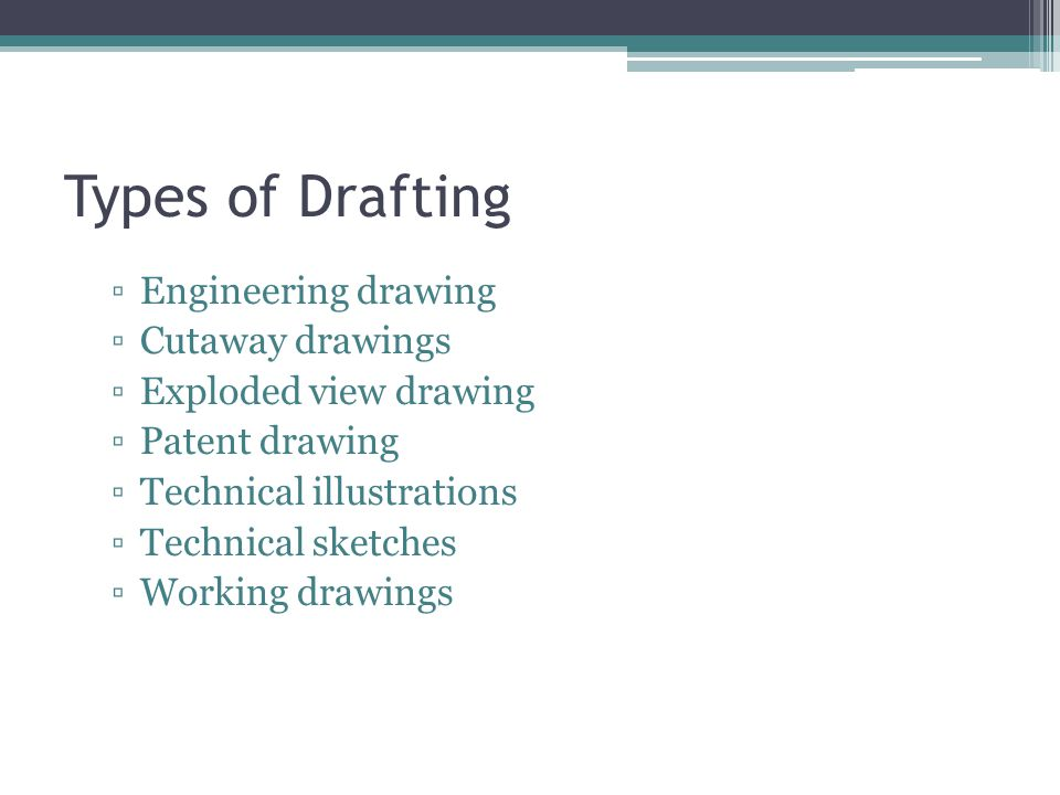 Types of Drafting ▫Engineering drawing ▫Cutaway drawings ▫Exploded view drawing ▫Patent drawing ▫Technical illustrations ▫Technical sketches ▫Working