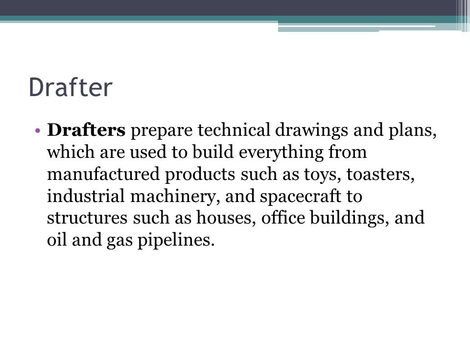 Drafter Drafters prepare technical drawings and plans, which are used to build everything from manufactured products such as toys, toasters, industria