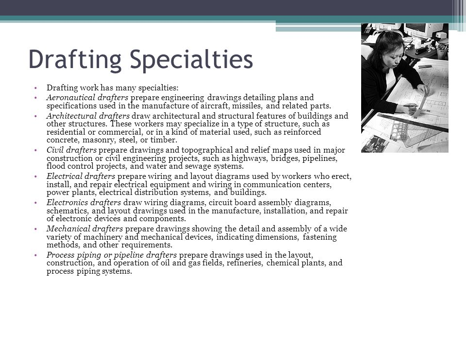 Drafting Specialties Drafting work has many specialties: Aeronautical drafters prepare engineering drawings detailing plans and specifications used in