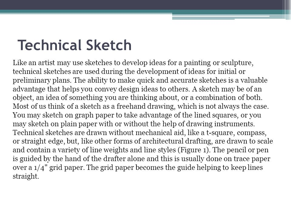 Technical Sketch Like an artist may use sketches to develop ideas for a painting or sculpture, technical sketches are used during the development of i