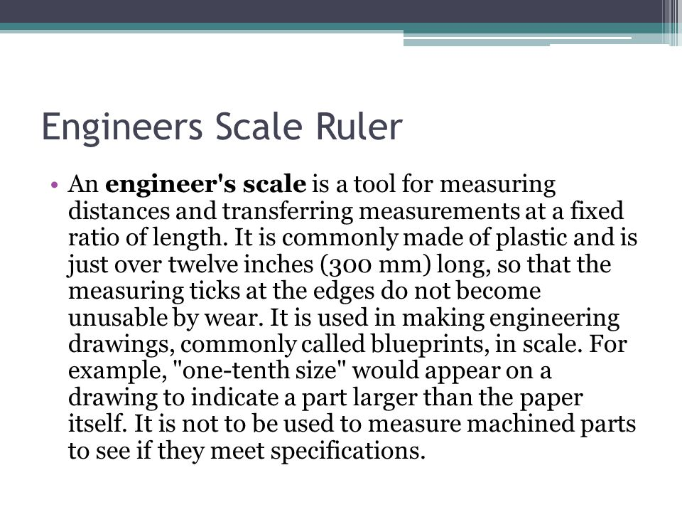 Engineers Scale Ruler An engineer's scale is a tool for measuring distances and transferring measurements at a fixed ratio of length. It is commonly m