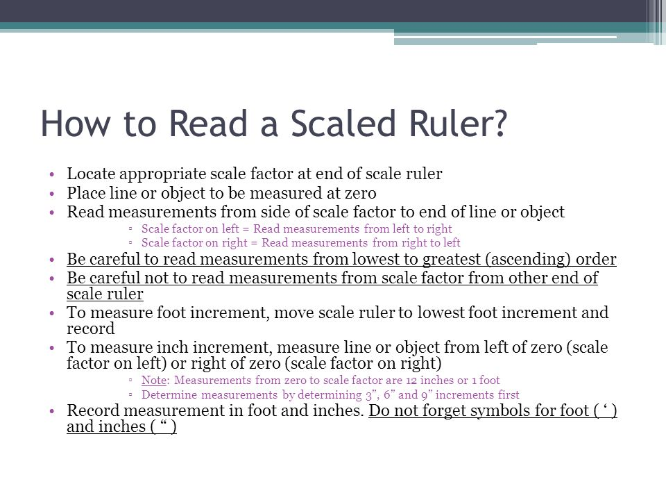 How to Read a Scaled Ruler? Locate appropriate scale factor at end of scale ruler Place line or object to be measured at zero Read measurements from s