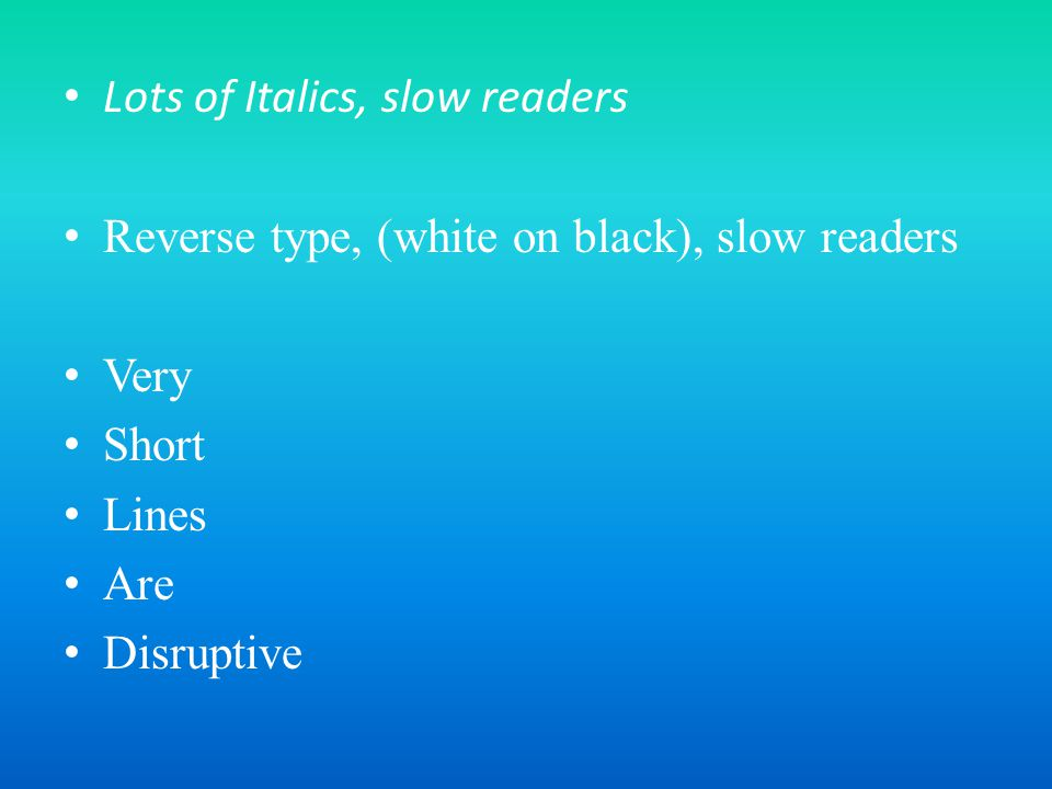 Lots of Italics, slow readers Reverse type, (white on black), slow readers Very Short Lines Are Disruptive
