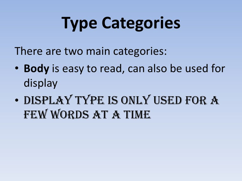 Type Categories There are two main categories: Body is easy to read, can also be used for display DISPLAY TYPE IS ONLY USED FOR A FEW WORDS AT A TIME