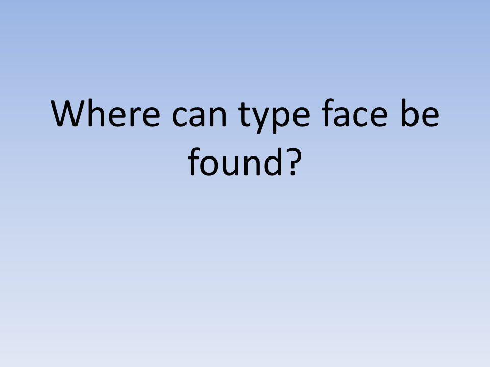 Where can type face be found?