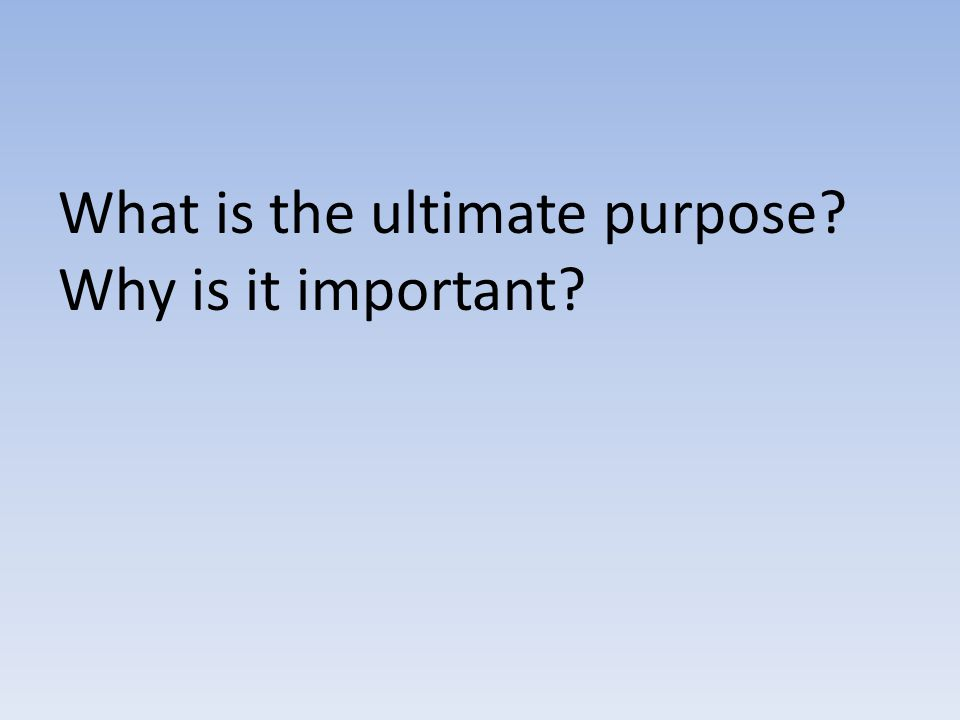What is the ultimate purpose? Why is it important?