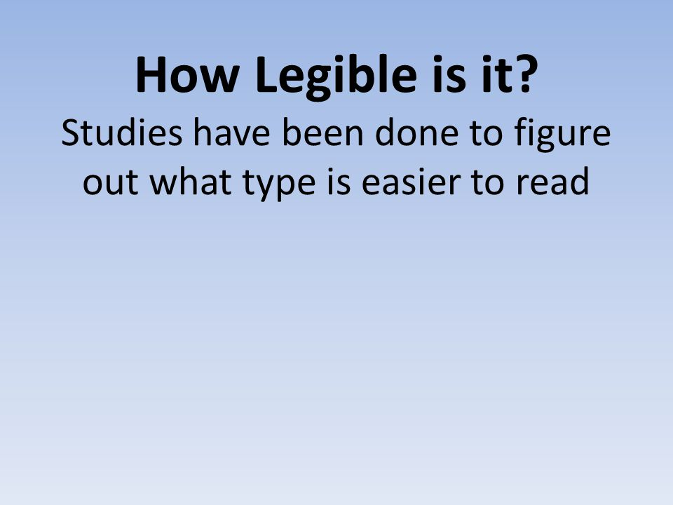 How Legible is it? Studies have been done to figure out what type is easier to read