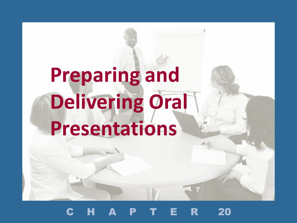 Preparing and Delivering Oral Presentations C H A P T E R 20