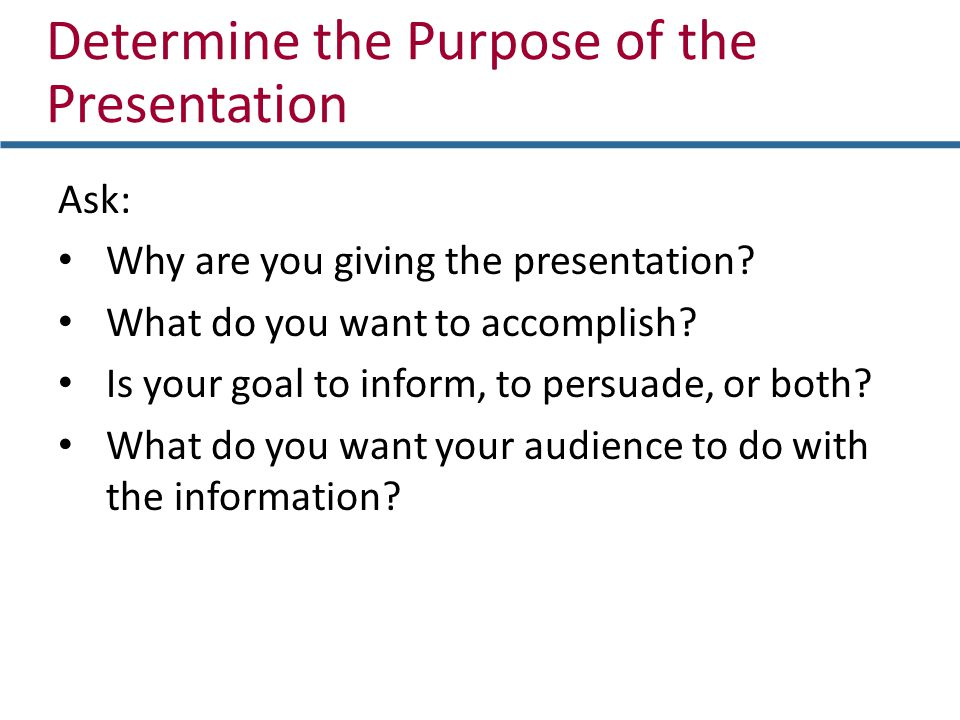 Ask: Why are you giving the presentation? What do you want to accomplish? Is your goal to inform, to persuade, or both? What do you want your audience