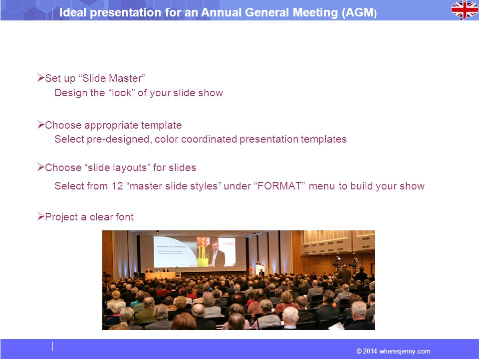 "Ideal presentation for an Annual General Meeting (AGM ) © 2014 wheresjenny.com  Set up ""Slide Master"" Design the ""look"" of your slide show  Choose a"