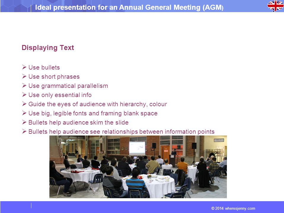 Ideal presentation for an Annual General Meeting (AGM ) © 2014 wheresjenny.com Displaying Text  Use bullets  Use short phrases  Use grammatical parallelism  Use only essential info  Guide the eyes of audience with hierarchy, colour  Use big, legible fonts and framing blank space  Bullets help audience skim the slide  Bullets help audience see relationships between information points