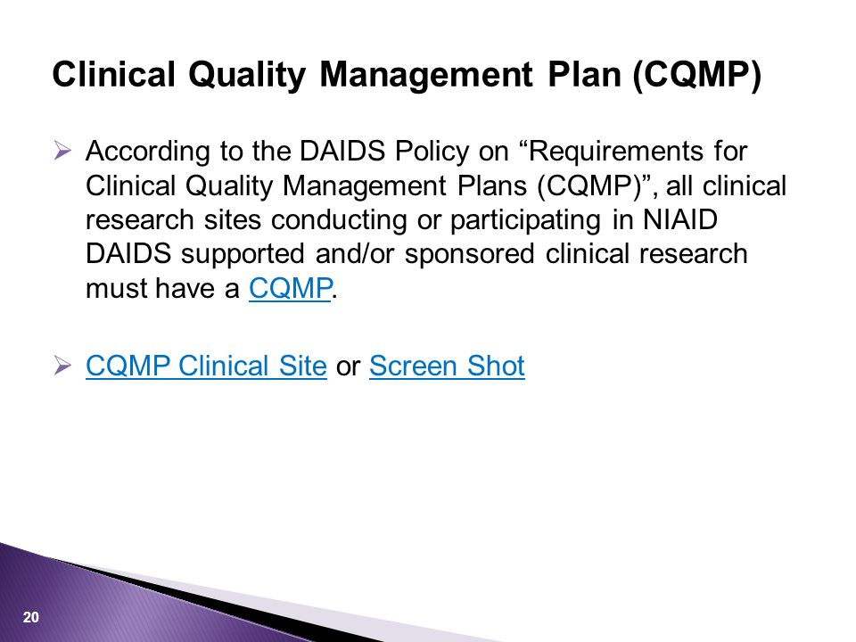  According to the DAIDS Policy on Requirements for Clinical Quality Management Plans (CQMP) , all clinical research sites conducting or participating in NIAID DAIDS supported and/or sponsored clinical research must have a CQMP.CQMP  CQMP Clinical Site or Screen Shot CQMP Clinical SiteScreen Shot Clinical Quality Management Plan (CQMP) 20