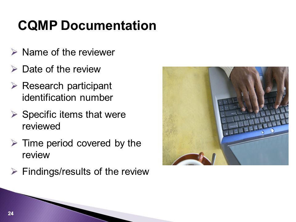  Name of the reviewer  Date of the review  Research participant identification number  Specific items that were reviewed  Time period covered by the review  Findings/results of the review CQMP Documentation 24