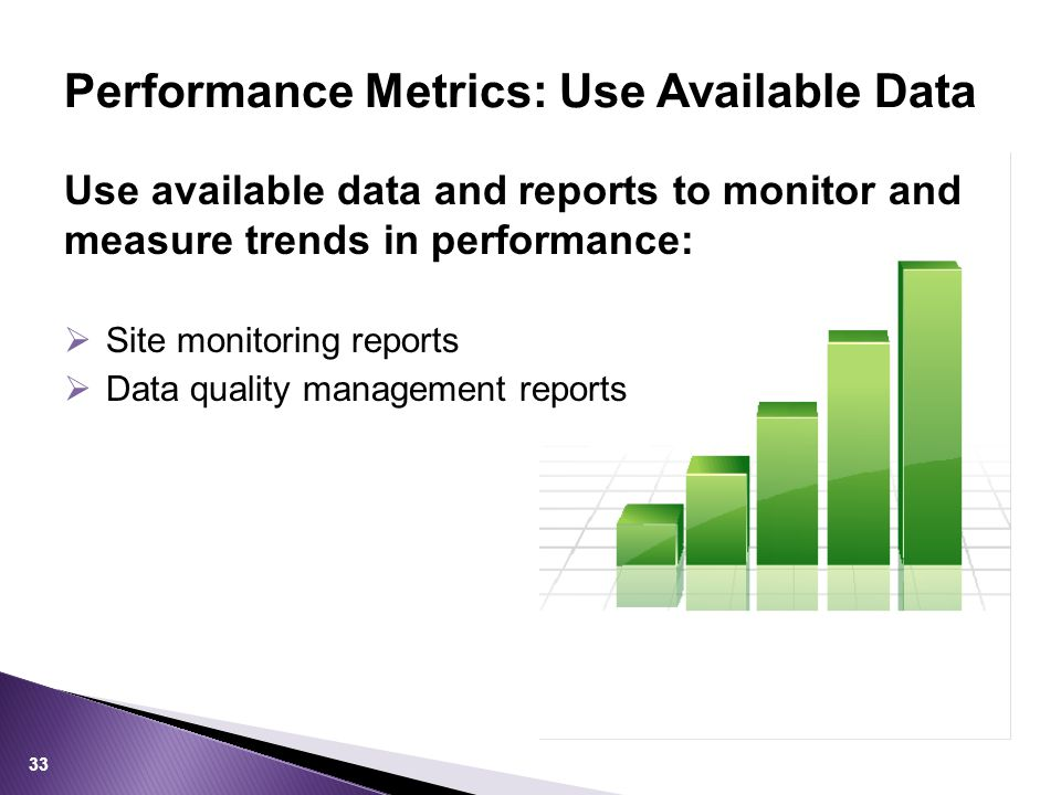 Use available data and reports to monitor and measure trends in performance:  Site monitoring reports  Data quality management reports Performance Metrics: Use Available Data 33