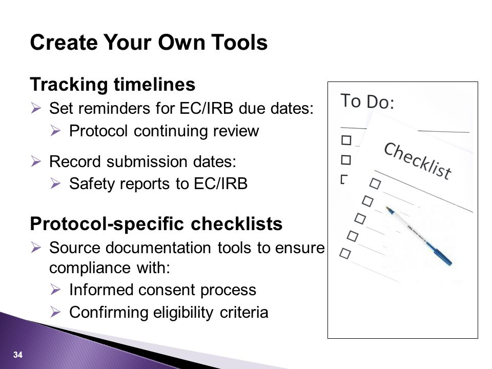 Tracking timelines  Set reminders for EC/IRB due dates:  Protocol continuing review  Record submission dates:  Safety reports to EC/IRB Protocol-specific checklists  Source documentation tools to ensure compliance with:  Informed consent process  Confirming eligibility criteria Create Your Own Tools 34
