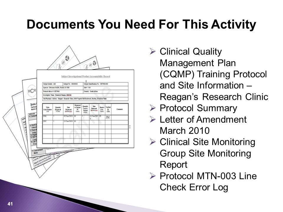 Documents You Need For This Activity 41  Clinical Quality Management Plan (CQMP) Training Protocol and Site Information – Reagan's Research Clinic  Protocol Summary  Letter of Amendment March 2010  Clinical Site Monitoring Group Site Monitoring Report  Protocol MTN-003 Line Check Error Log