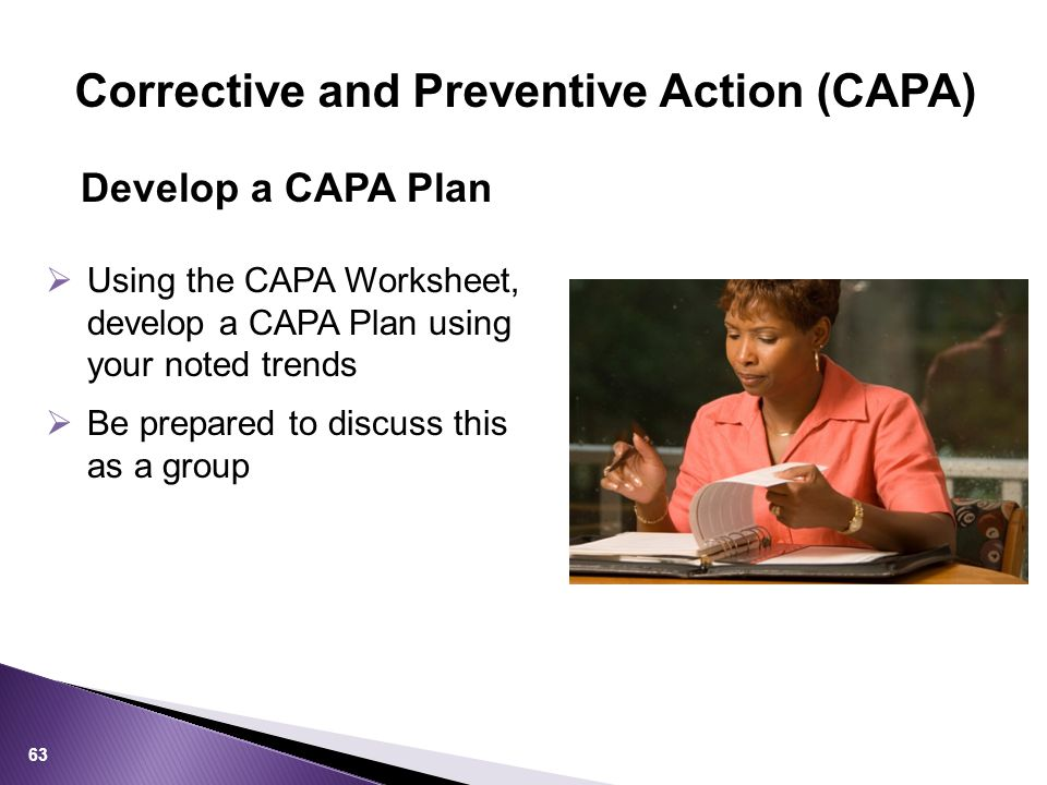  Using the CAPA Worksheet, develop a CAPA Plan using your noted trends  Be prepared to discuss this as a group Develop a CAPA Plan 63 Corrective and Preventive Action (CAPA)