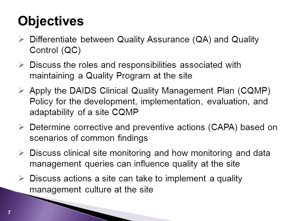  Differentiate between Quality Assurance (QA) and Quality Control (QC)  Discuss the roles and responsibilities associated with maintaining a Quality Program at the site  Apply the DAIDS Clinical Quality Management Plan (CQMP) Policy for the development, implementation, evaluation, and adaptability of a site CQMP  Determine corrective and preventive actions (CAPA) based on scenarios of common findings  Discuss clinical site monitoring and how monitoring and data management queries can influence quality at the site  Discuss actions a site can take to implement a quality management culture at the site Objectives 7
