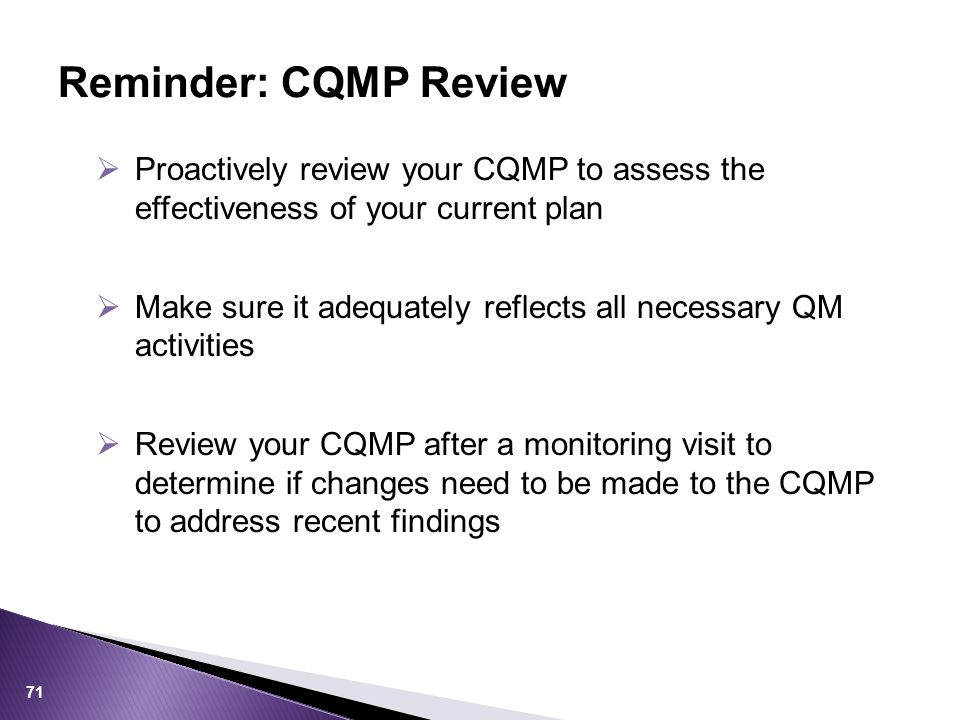  Proactively review your CQMP to assess the effectiveness of your current plan  Make sure it adequately reflects all necessary QM activities  Review your CQMP after a monitoring visit to determine if changes need to be made to the CQMP to address recent findings Reminder: CQMP Review 71