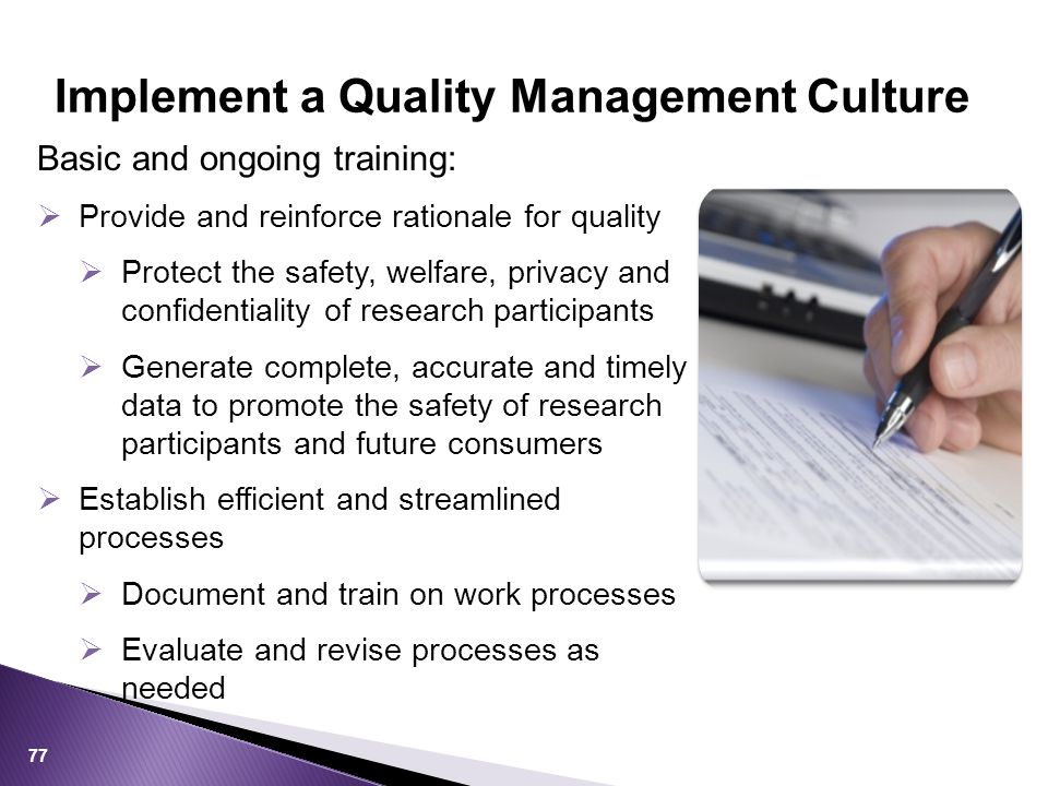 Basic and ongoing training:  Provide and reinforce rationale for quality  Protect the safety, welfare, privacy and confidentiality of research participants  Generate complete, accurate and timely data to promote the safety of research participants and future consumers  Establish efficient and streamlined processes  Document and train on work processes  Evaluate and revise processes as needed Implement a Quality Management Culture 77