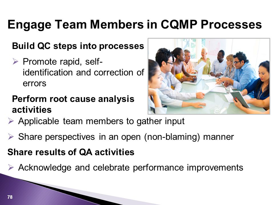 Build QC steps into processes  Promote rapid, self- identification and correction of errors Perform root cause analysis activities Engage Team Members in CQMP Processes 78  Applicable team members to gather input  Share perspectives in an open (non-blaming) manner Share results of QA activities  Acknowledge and celebrate performance improvements