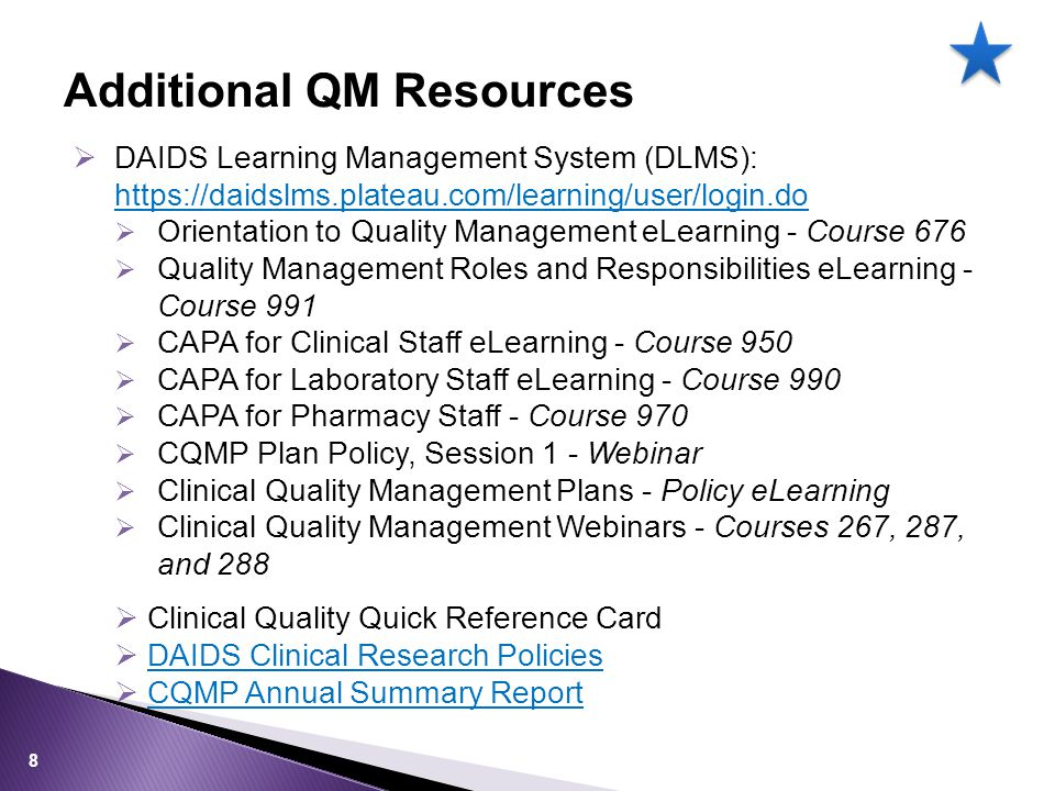  DAIDS Learning Management System (DLMS): https://daidslms.plateau.com/learning/user/login.do https://daidslms.plateau.com/learning/user/login.do  Orientation to Quality Management eLearning - Course 676  Quality Management Roles and Responsibilities eLearning - Course 991  CAPA for Clinical Staff eLearning - Course 950  CAPA for Laboratory Staff eLearning - Course 990  CAPA for Pharmacy Staff - Course 970  CQMP Plan Policy, Session 1 - Webinar  Clinical Quality Management Plans - Policy eLearning  Clinical Quality Management Webinars - Courses 267, 287, and 288  Clinical Quality Quick Reference Card  DAIDS Clinical Research PoliciesDAIDS Clinical Research Policies  CQMP Annual Summary ReportCQMP Annual Summary Report Additional QM Resources 8