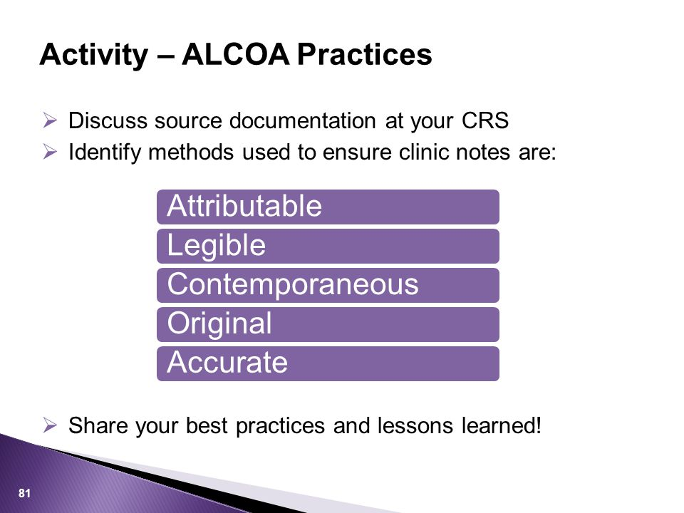  Discuss source documentation at your CRS  Identify methods used to ensure clinic notes are: Activity – ALCOA Practices 81  Share your best practices and lessons learned.