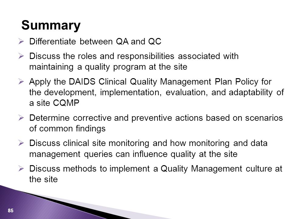  Differentiate between QA and QC  Discuss the roles and responsibilities associated with maintaining a quality program at the site  Apply the DAIDS Clinical Quality Management Plan Policy for the development, implementation, evaluation, and adaptability of a site CQMP  Determine corrective and preventive actions based on scenarios of common findings  Discuss clinical site monitoring and how monitoring and data management queries can influence quality at the site  Discuss methods to implement a Quality Management culture at the site Summary 85