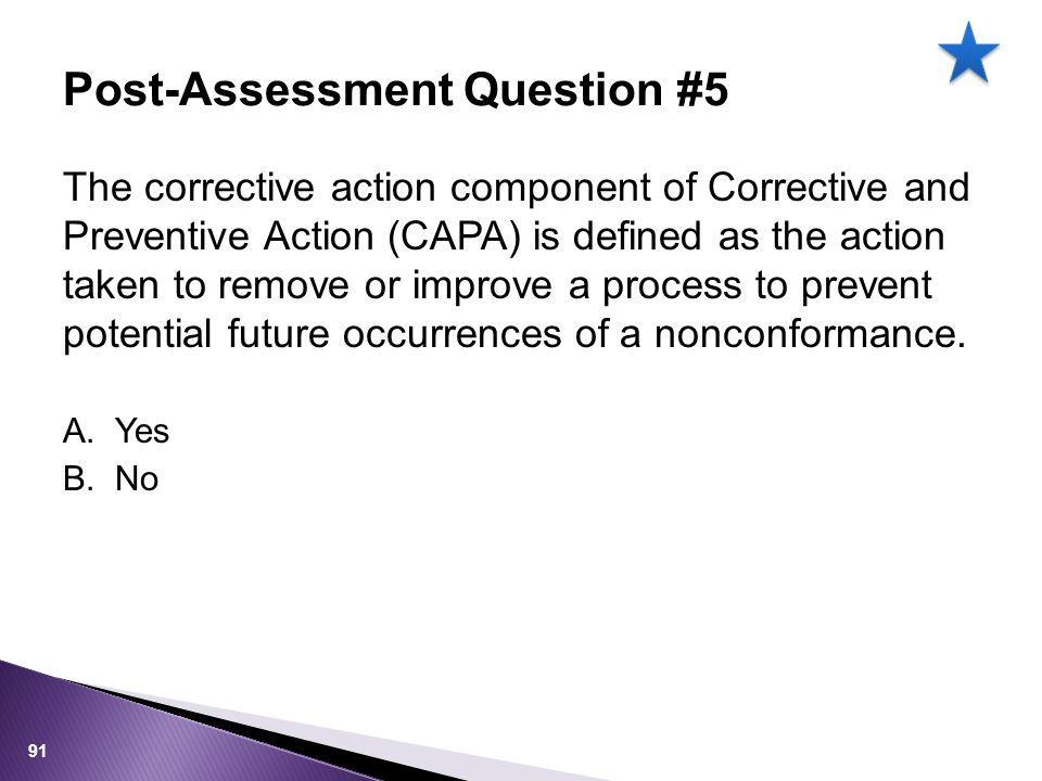 The corrective action component of Corrective and Preventive Action (CAPA) is defined as the action taken to remove or improve a process to prevent potential future occurrences of a nonconformance.