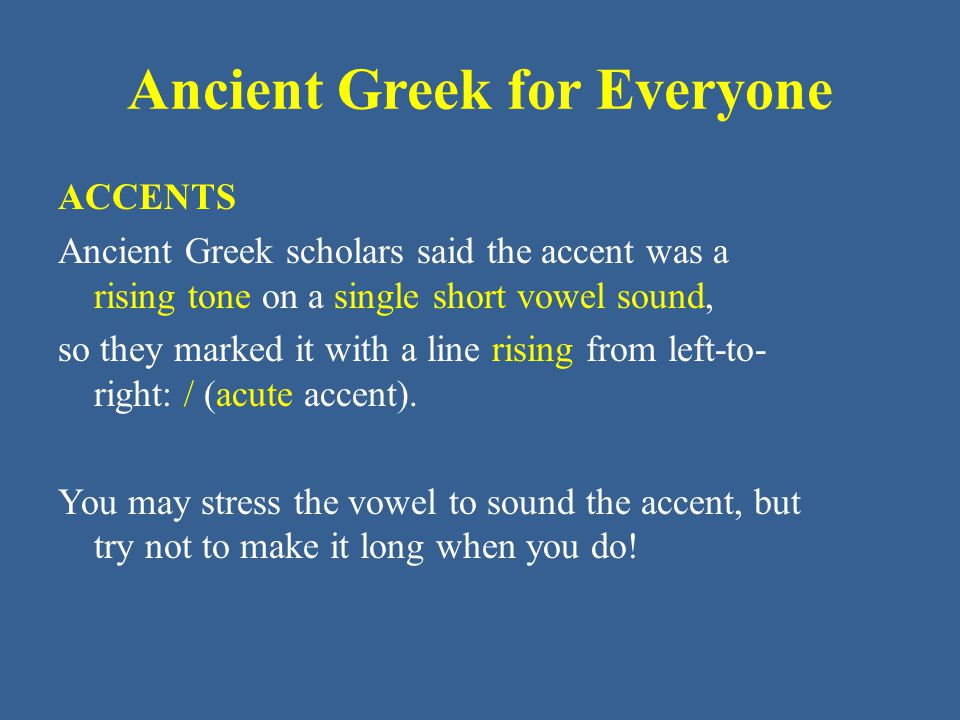 Ancient Greek for Everyone ACCENTS Ancient Greek scholars said the accent was a rising tone on a single short vowel sound, so they marked it with a line rising from left-to- right: / (acute accent).