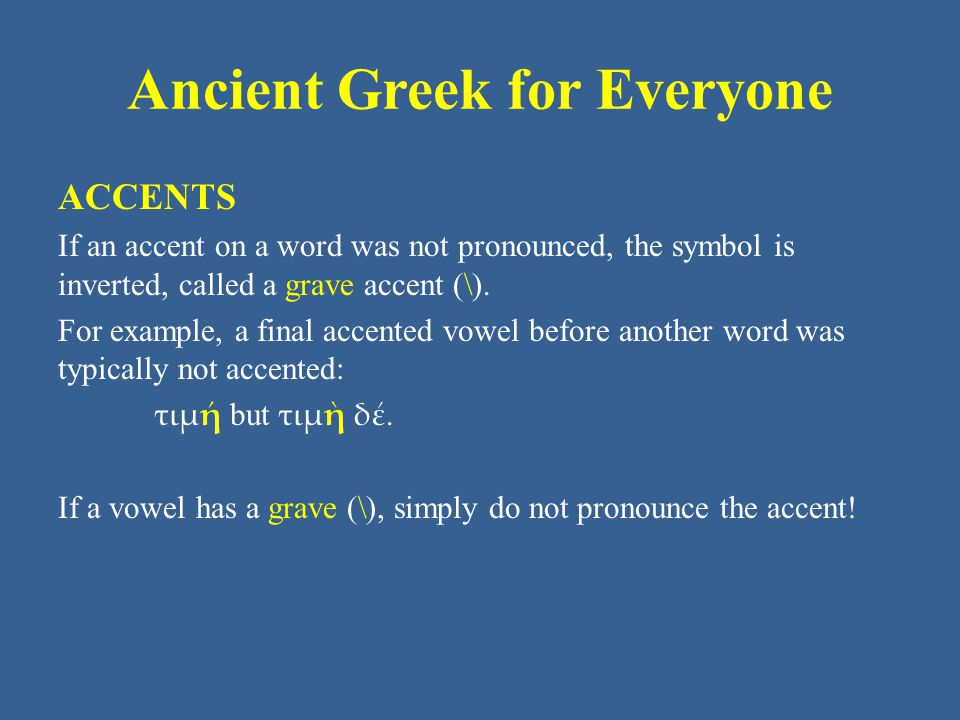 Ancient Greek for Everyone ACCENTS If an accent on a word was not pronounced, the symbol is inverted, called a grave accent (\).