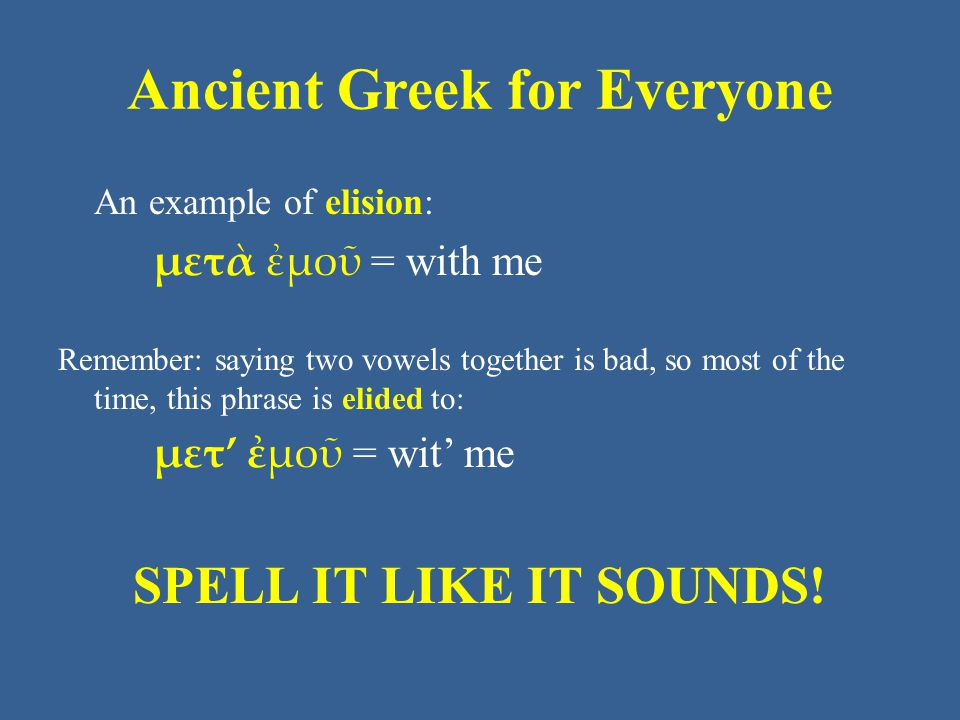 Ancient Greek for Everyone An example of elision: μετὰ ἐμοῦ = with me Remember: saying two vowels together is bad, so most of the time, this phrase is