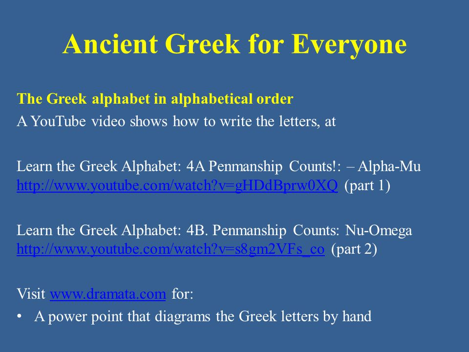 The Greek alphabet in alphabetical order A YouTube video shows how to write the letters, at Learn the Greek Alphabet: 4A Penmanship Counts!: – Alpha-Mu http://www.youtube.com/watch v=gHDdBprw0XQ (part 1) http://www.youtube.com/watch v=gHDdBprw0XQ Learn the Greek Alphabet: 4B.