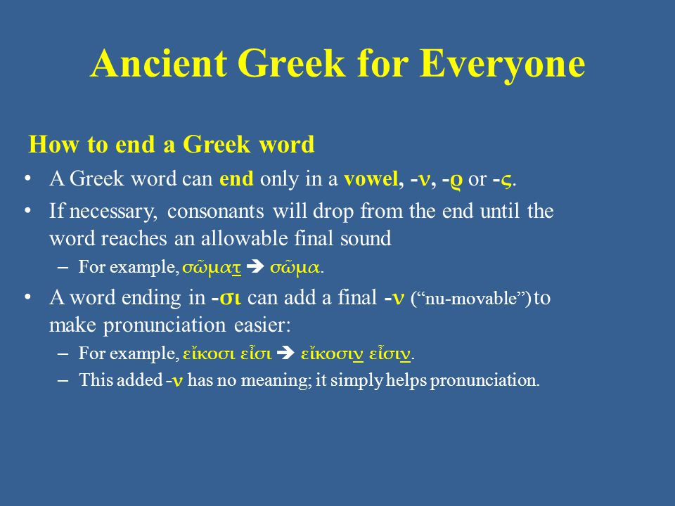 Ancient Greek for Everyone How to end a Greek word A Greek word can end only in a vowel, - ν, - ρ or - ς.