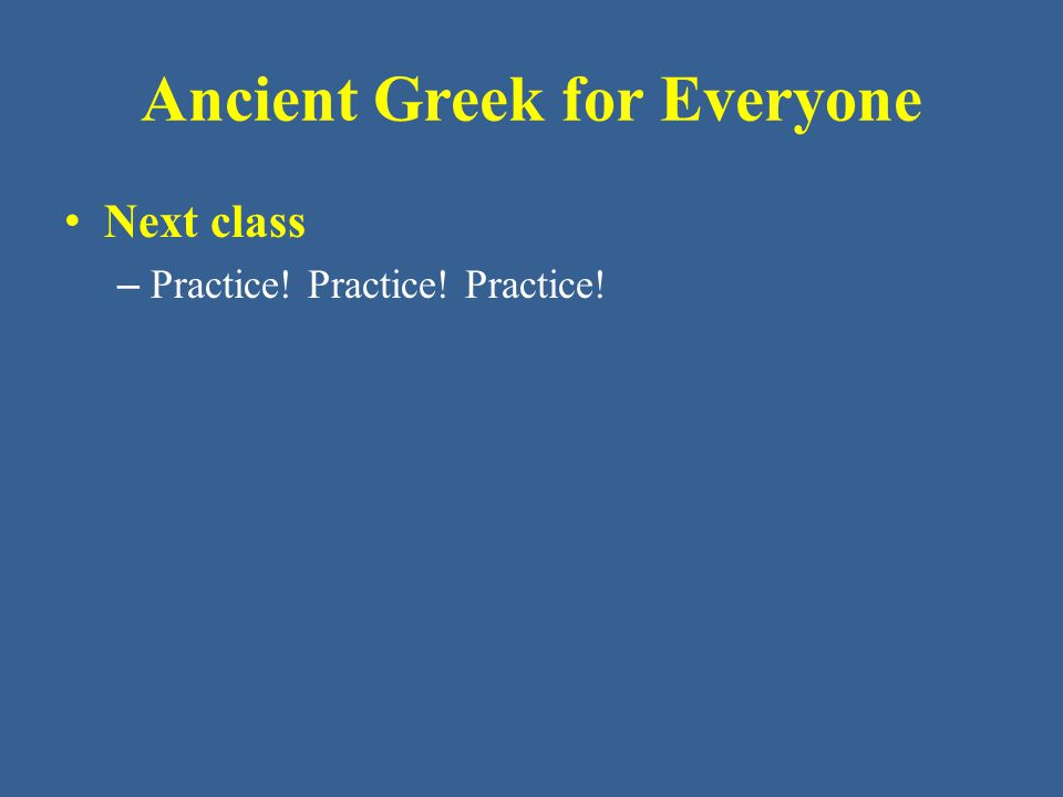 Ancient Greek for Everyone Next class – Practice! Practice! Practice!