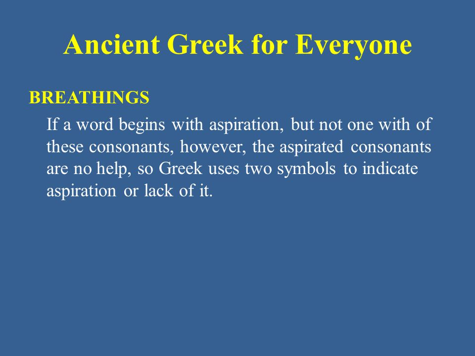 Ancient Greek for Everyone BREATHINGS If a word begins with aspiration, but not one with of these consonants, however, the aspirated consonants are no help, so Greek uses two symbols to indicate aspiration or lack of it.