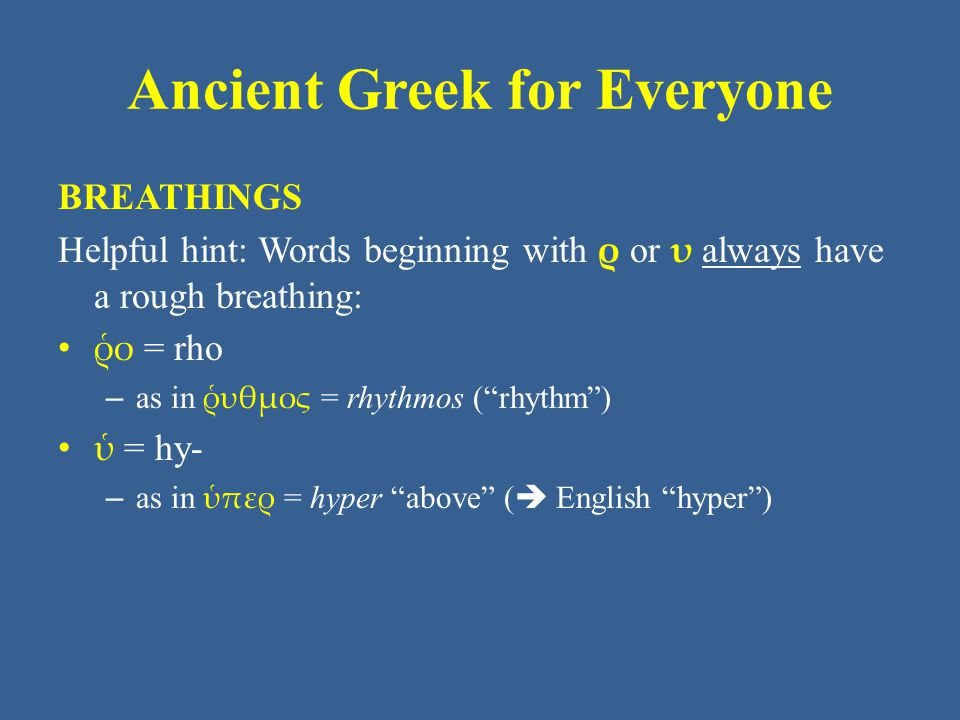 Ancient Greek for Everyone BREATHINGS Helpful hint: Words beginning with ρ or υ always have a rough breathing: ῥο = rho – as in ῥυθμος = rhythmos ( rhythm ) ὑ = hy- – as in ὑπερ = hyper above (  English hyper )