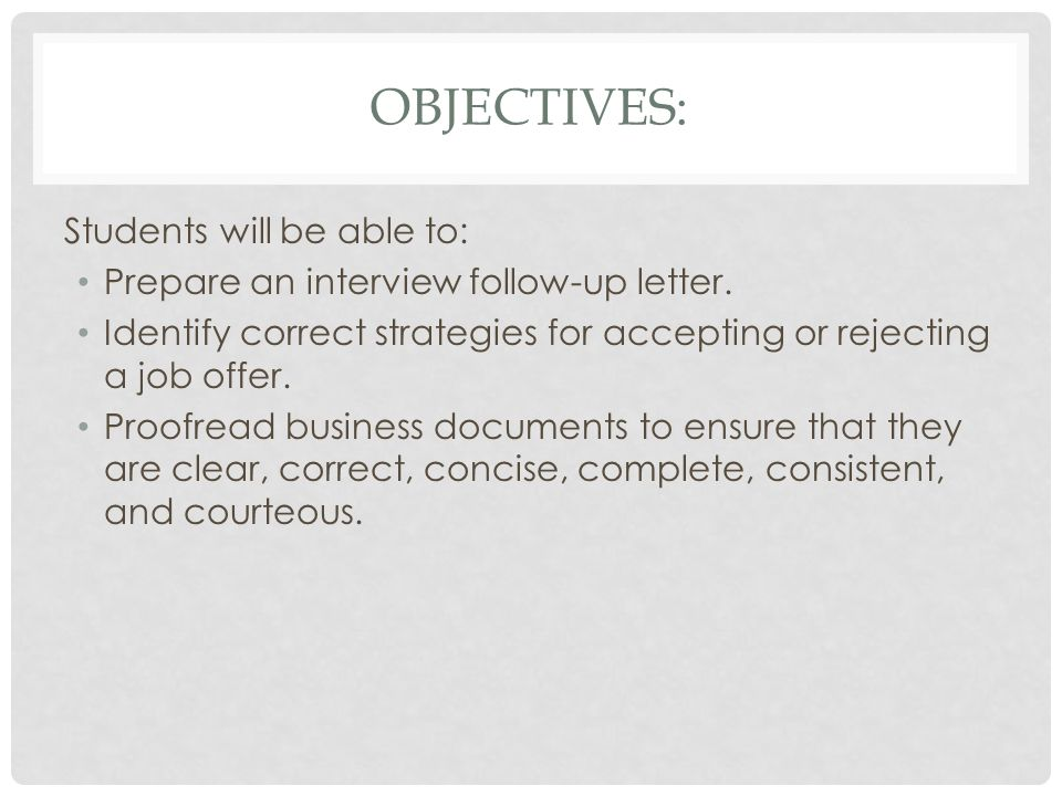 OBJECTIVES: Students will be able to: Prepare an interview follow-up letter. Identify correct strategies for accepting or rejecting a job offer. Proof
