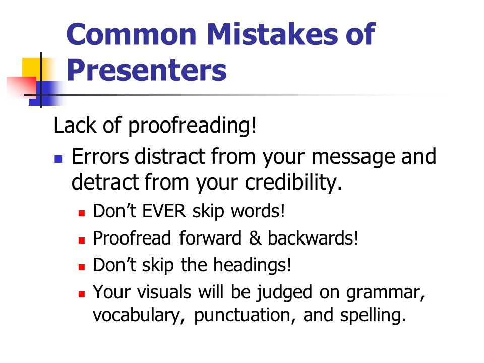 Common Mistakes of Presenters Lack of preparation/organization Not knowing the subject Saying you're nervous more than once Not knowing the audience Ignoring the occasion Not knowing the technology Facing the wrong way!!