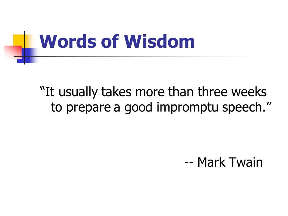 Words of Wisdom It usually takes more than three weeks to prepare a good impromptu speech. -- Mark Twain