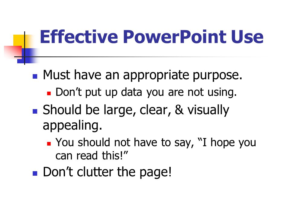 Effective PowerPoint Use Write your presentation first! Information should be self-contained and understood by all. Clearly label charts and graphs. I