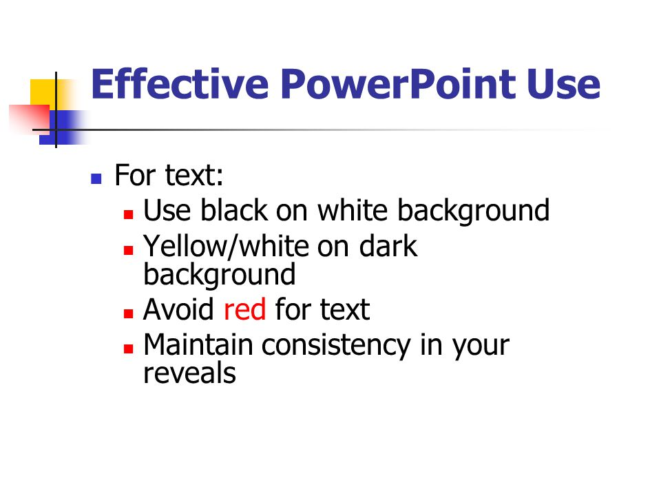 Effective PowerPoint Use For graphics: Blue has a solid, conservative feel Yellow is fun and hopeful Green is good for social interaction Purple is mysterious Avoid red/green contrasts Use dark to light color sequence – working from the bottom up