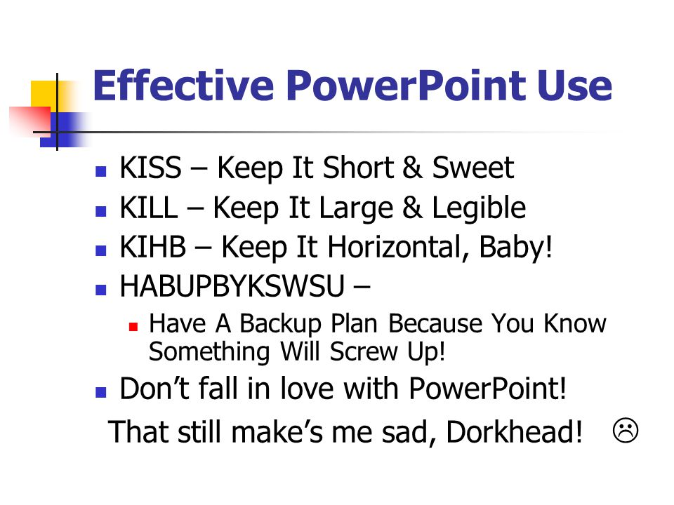 Effective PowerPoint Use For text: Use black on white background Yellow/white on dark background Avoid red for text Maintain consistency in your reveals