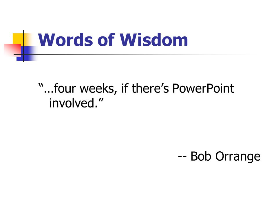 Words of Wisdom …four weeks, if there's PowerPoint involved. -- Bob Orrange
