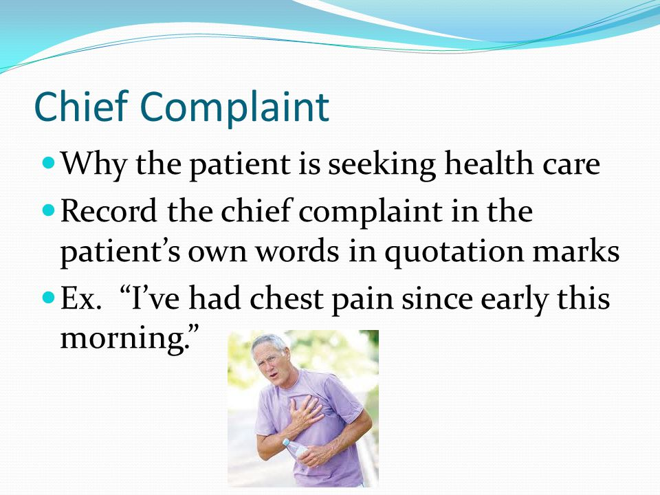 "Chief Complaint Why the patient is seeking health care Record the chief complaint in the patient's own words in quotation marks Ex. ""I've had chest pa"