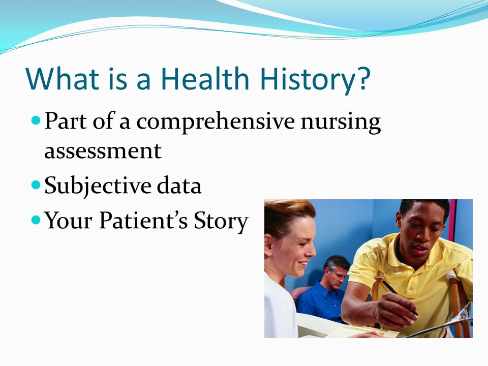 What is a Health History? Part of a comprehensive nursing assessment Subjective data Your Patient's Story