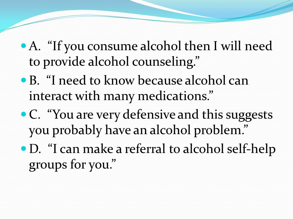 "A. ""If you consume alcohol then I will need to provide alcohol counseling."" B. ""I need to know because alcohol can interact with many medications."" C."