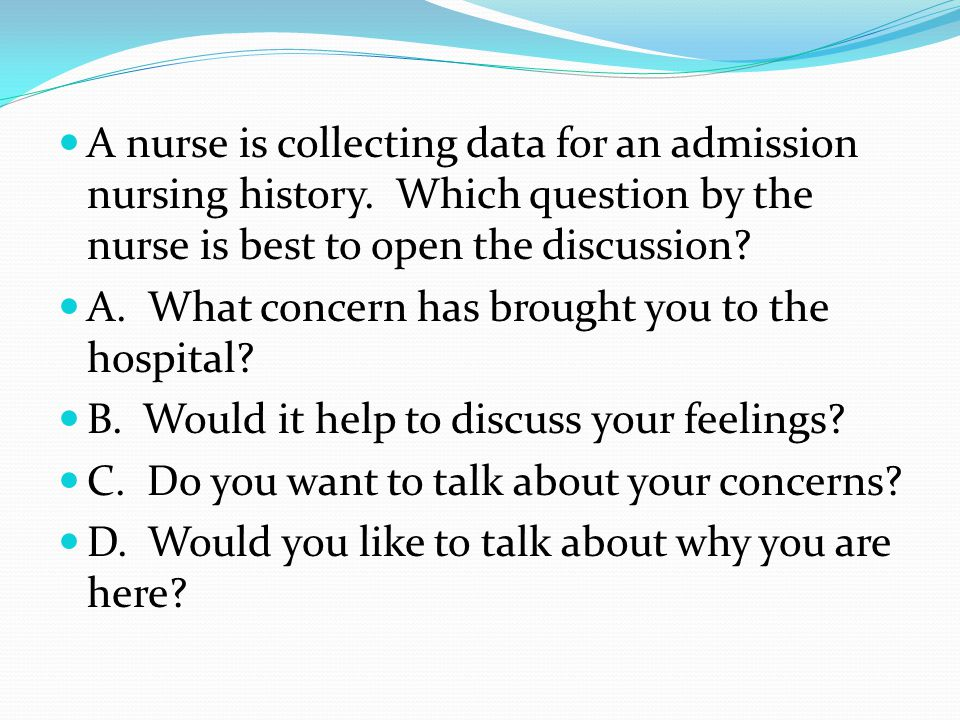 A nurse is collecting data for an admission nursing history. Which question by the nurse is best to open the discussion? A. What concern has brought y