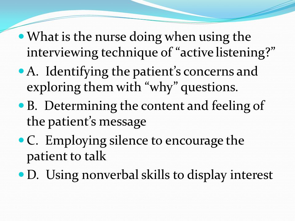 "What is the nurse doing when using the interviewing technique of ""active listening?"" A. Identifying the patient's concerns and exploring them with ""wh"